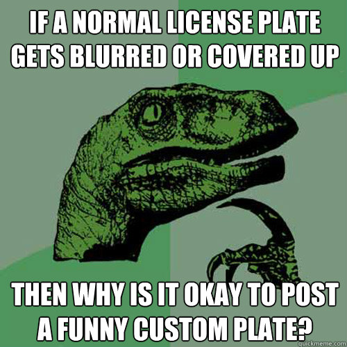 if a normal license plate gets blurred or covered up then wh - Philosoraptor