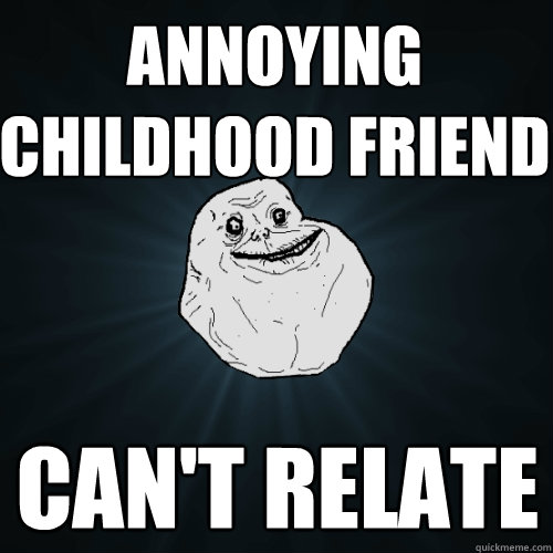 annoying childhood friend cant relate - Forever Alone