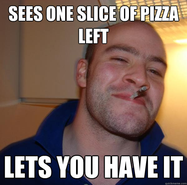 sees one slice of pizza left lets you have it - Good Guy Greg