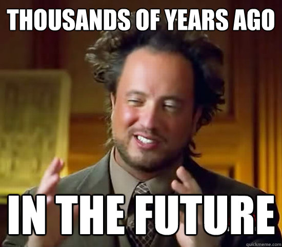 thousands of years ago in the future - Ancient Aliens