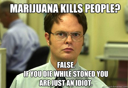 marijuana kills people false if you die while stoned you - Schrute