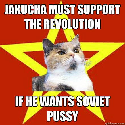 jakucha must support the revolution if he wants soviet pussy - Lenin Cat