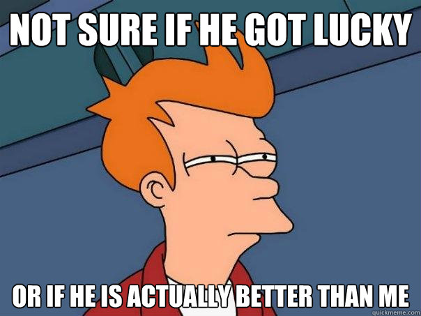 not sure if he got lucky or if he is actually better than me - Futurama Fry