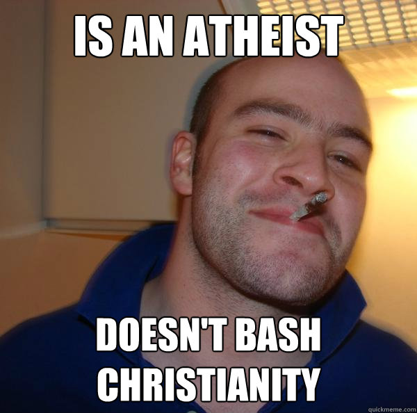 is an atheist doesnt bash christianity - Good Guy Greg