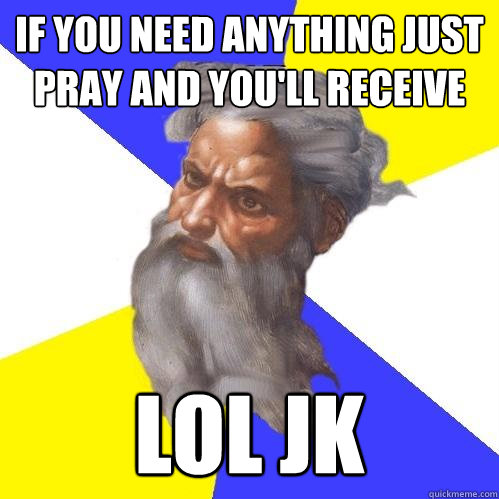 if you need anything just pray and youll receive lol jk - Advice God