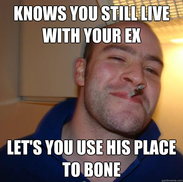 knows you still live with your ex lets you use his place to - Good Guy Greg