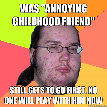 was annoying childhood friend still gets to go first no o - Butthurt Dweller