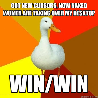 got new cursors now naked women are taking over my desktop  - Tech Impaired Duck