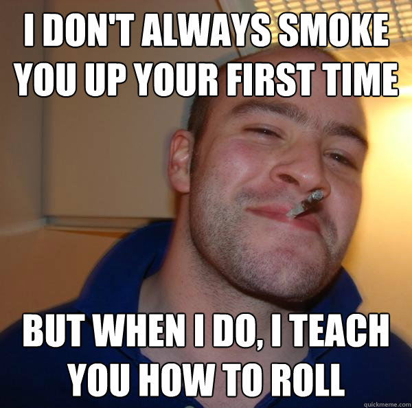 i dont always smoke you up your first time but when i do i - Good Guy Greg