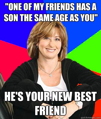 one of my friends has a son the same age as you hes your  - Sheltering Suburban Mom