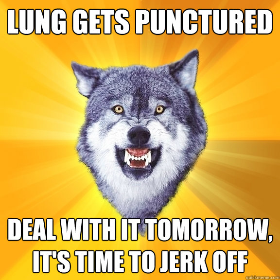 lung gets punctured deal with it tomorrow its time to jerk - Courage Wolf