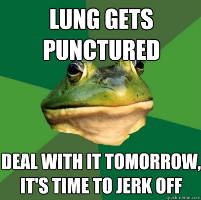 lung gets punctured deal with it tomorrow its time to jerk - Foul Bachelor Frog