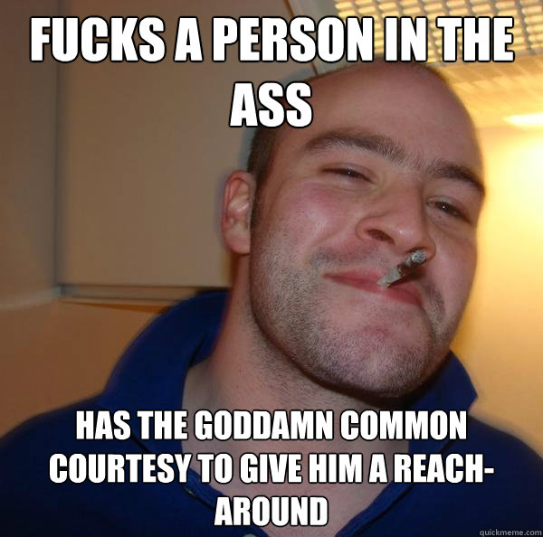 fucks a person in the ass has the goddamn common courtesy to - Good Guy Greg