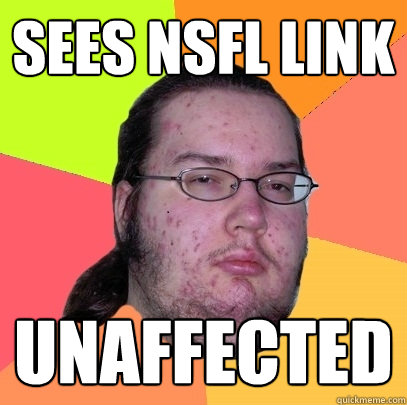 sees nsfl link unaffected - Butthurt Dweller