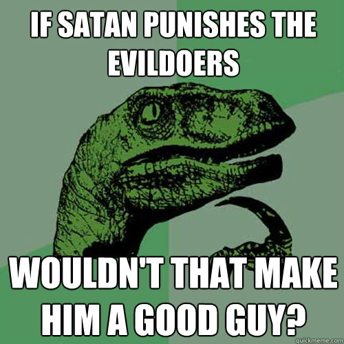 if satan punishes the evildoers wouldnt that make him a goo - Philosoraptor