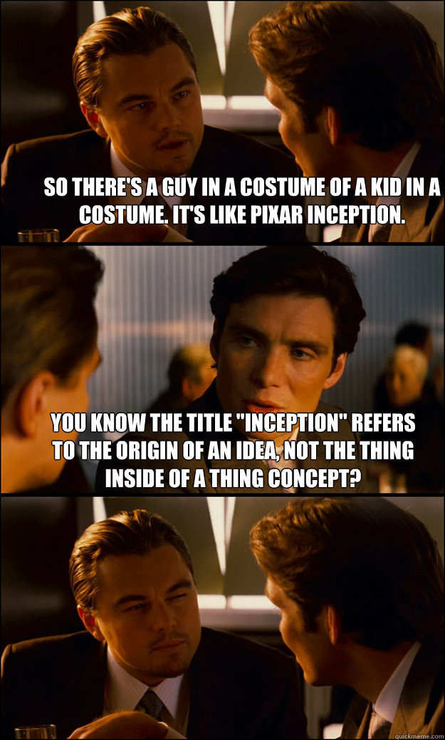 so theres a guy in a costume of a kid in a costume its li - Inception