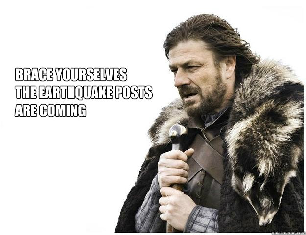 brace yourselves the earthquake posts are coming - Imminent Ned