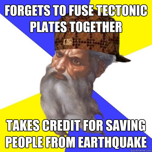 forgets to fuse tectonic plates together takes credit for sa - Scumbag Advice God