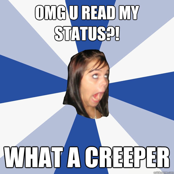 omg u read my status what a creeper - Annoying Facebook Girl