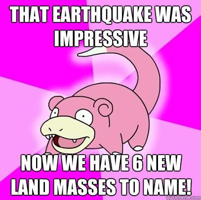that earthquake was impressive now we have 6 new land masses - Slowpoke