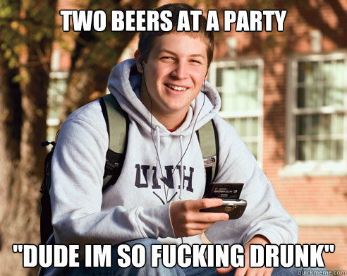 two beers at a party dude im so fucking drunk - College Freshman