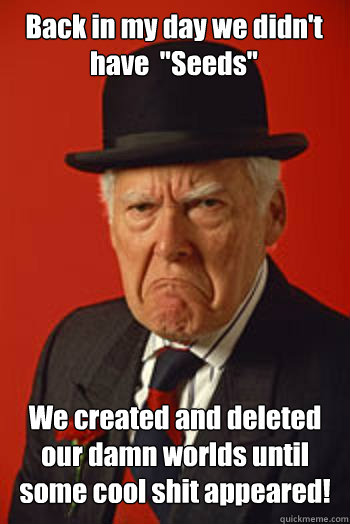 back in my day we didnt have seeds we created and delete - Pissed old guy