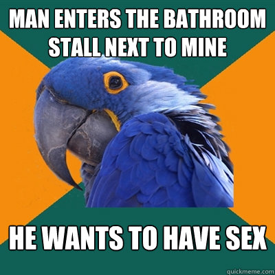 man enters the bathroom stall next to mine he wants to have  - Paranoid Parrot