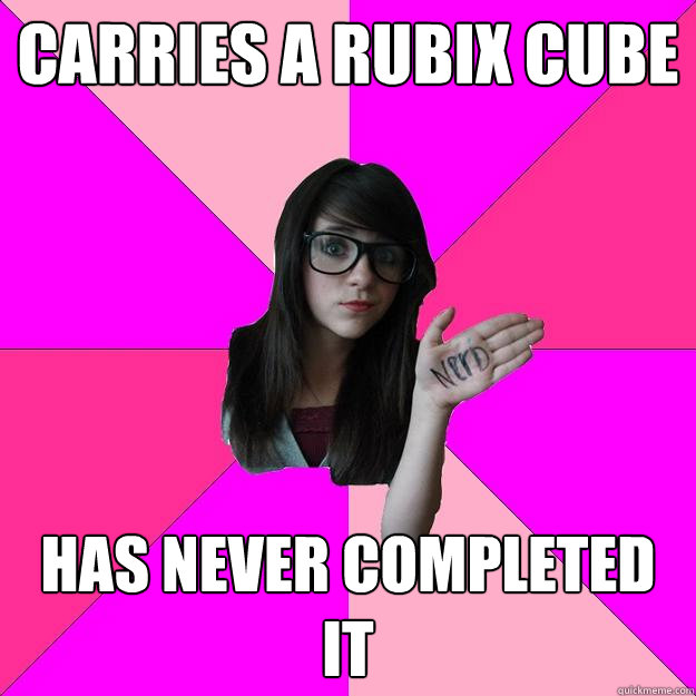 carries a rubix cube has never completed it  - Idiot Nerd Girl