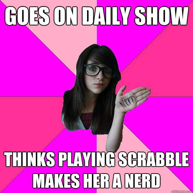 goes on daily show thinks playing scrabble makes her a nerd - Idiot Nerd Girl