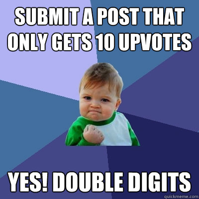 submit a post that only gets 10 upvotes yes double digits - Success Kid