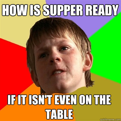 how is supper ready if it isnt even on the table - Angry School Boy