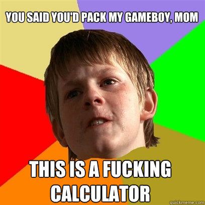 you said youd pack my gameboy mom this is a fucking calcul - Angry School Boy