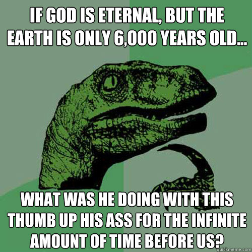 if god is eternal but the earth is only 6000 years old  - Philosoraptor