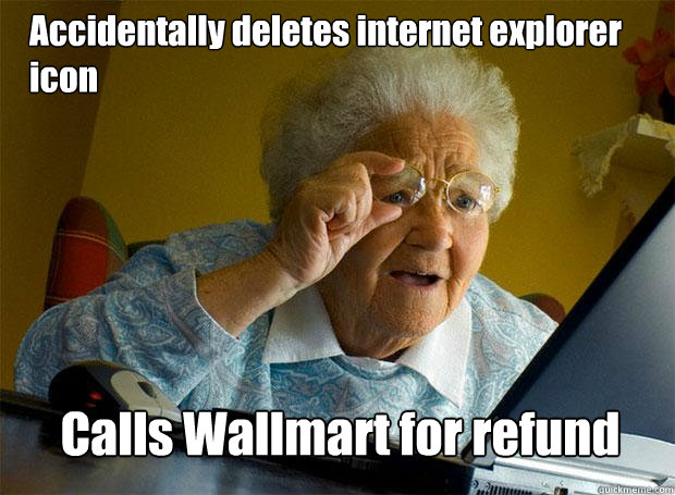accidentally deletes internet explorer icon calls wallmart f - Grandma finds the Internet