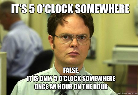 its 5 oclock somewhere false it is only 5 oclock somew - Schrute