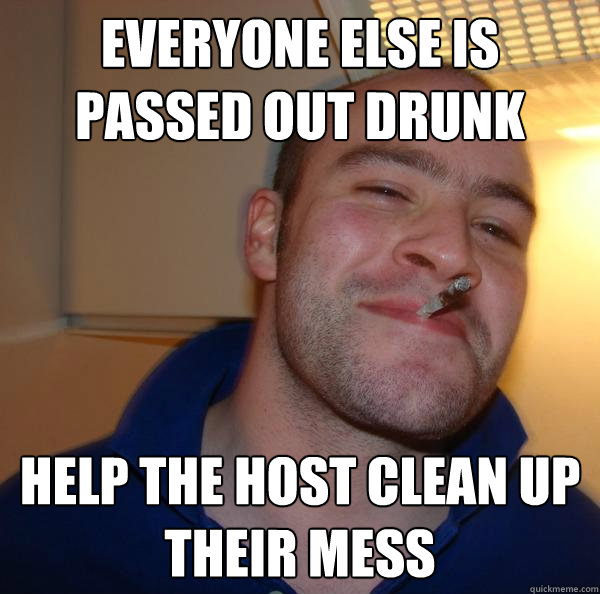 everyone else is passed out drunk help the host clean up the - Good Guy Greg