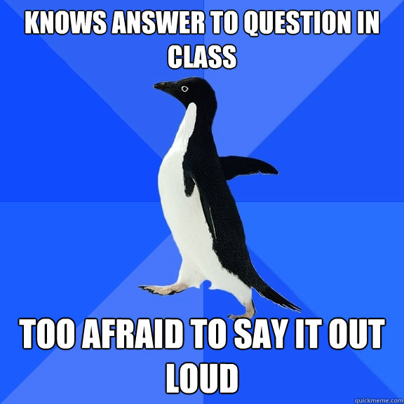 knows answer to question in class too afraid to say it out l - Socially Awkward Penguin