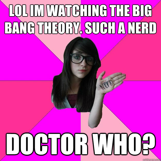 lol im watching the big bang theory such a nerd doctor who - Idiot Nerd Girl