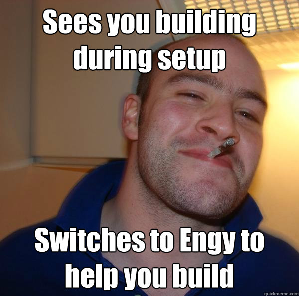 sees you building during setup switches to engy to help you  - Good Guy Greg