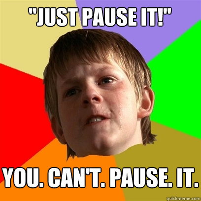just pause it you cant pause it - Angry School Boy