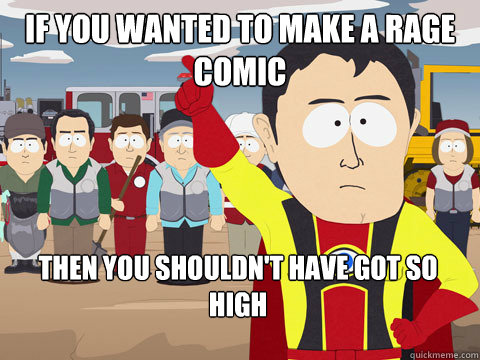 if you wanted to make a rage comic then you shouldnt have g - Captain Hindsight