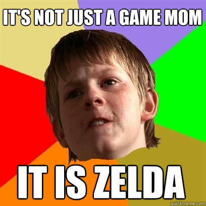 its not just a game mom it is zelda - Angry School Boy