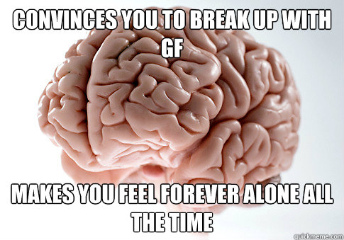 convinces you to break up with gf makes you feel forever alo - Scumbag Brain