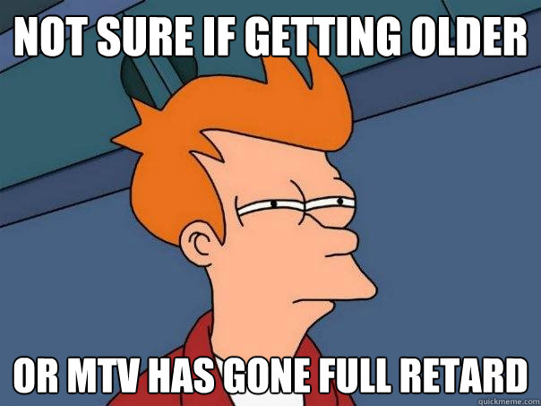 not sure if getting older or mtv has gone full retard - Futurama Fry
