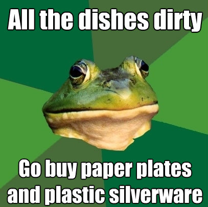 all the dishes dirty go buy paper plates and plastic silverw - Foul Bachelor Frog