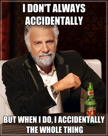 i dont always accidentally but when i do i accidentally  - The Most Interesting Man In The World