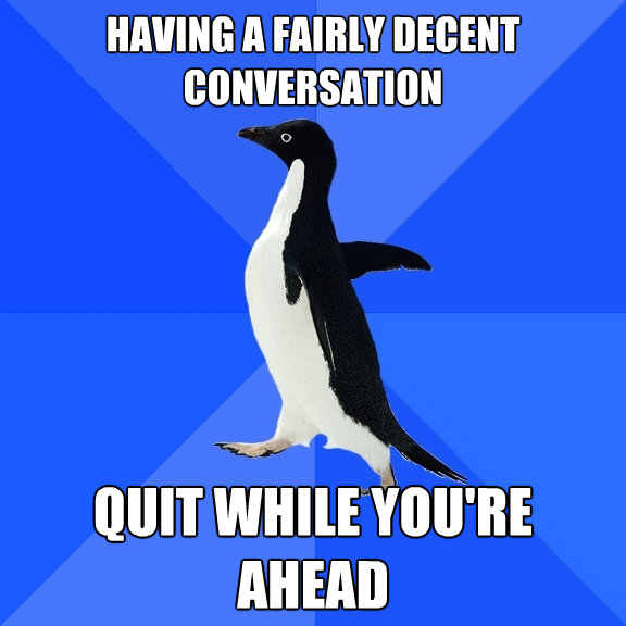 having a fairly decent conversation quit while youre ahead - Socially Awkward Penguin