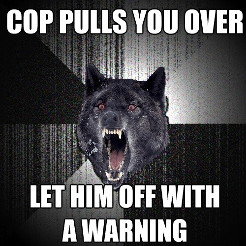 cop pulls you over let him off with a warning - Insanity Wolf
