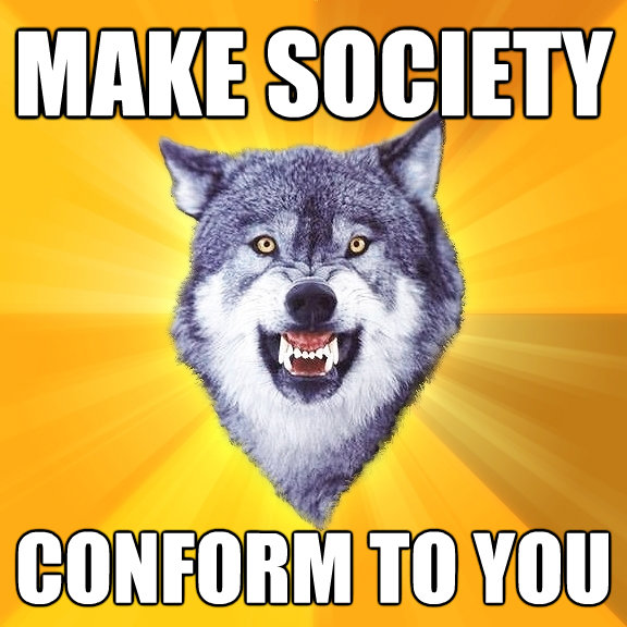make society conform to you - Courage Wolf