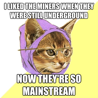 i liked the miners when they were still underground now they - Hipster Kitty